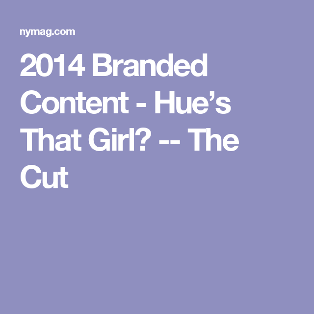 2014 Branded Content - Hue's That Girl? -- The Cut