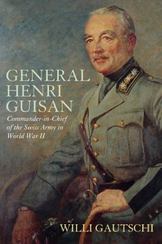 General Henri Guisan: Commander-In-Chief of the Swiss Army in World War II by Willi Gautschi