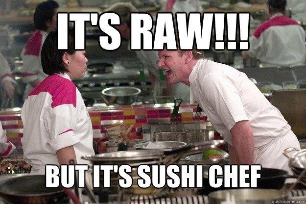 deea96619a79c9fd1eaf65577cdd43a5 funny gordon ramsay meme its raw but its sushi chef