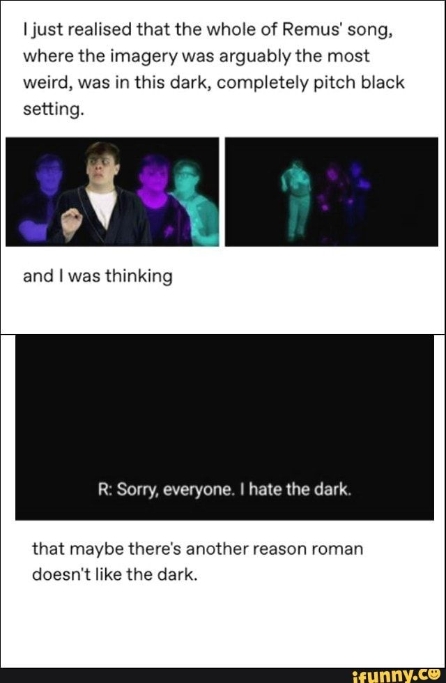 ljust realised that the whole of Remus' song, where the imagery was arguably the most weird, was in this dark, completely pitch black setting. that maybe there's another reason roman doesn't like the dark. – popular memes on the site iFunny.co #loganpaul #celebrities #sanderssides #virgil #roman #logan #patton #virgilsanders #romansanders #logansanders #pattonsanders #thomassanders #remus #ljust #realised #whole #song #imagery #arguably #weird #dark #completely #meme
