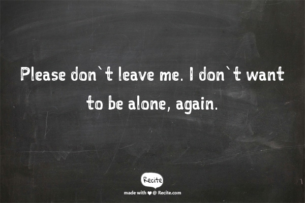 Please Dont Leave Me I Dont Want To Be Alone Again Quote From