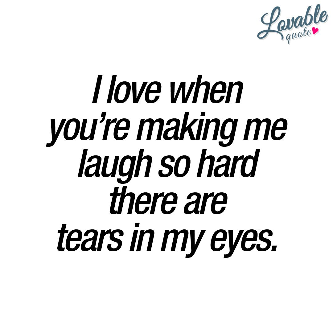 I Love When You Re Making Me Laugh So Hard There Are Tears In My Eyes Make Me Happy Quotes Hard Quotes You Make Me Happy Quotes