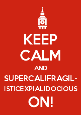 KEEP CALM AND SUPERCALIFRAGIL- ISTICEXPIALIDOCIOUS ON!