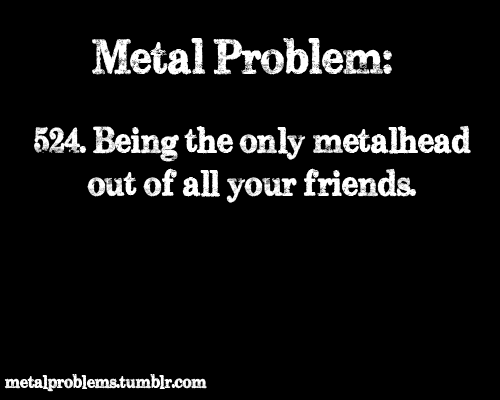 That S Right I Only Have One Metalhead Friend Heavy Metal Music Metal Quote Music Quotes