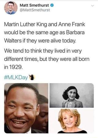 Martin Luther King and Anne Frank would be the same age as Barbara Walters if they were alive today. We tend to think they lived in very different times, but they were all born #MLKDay - )