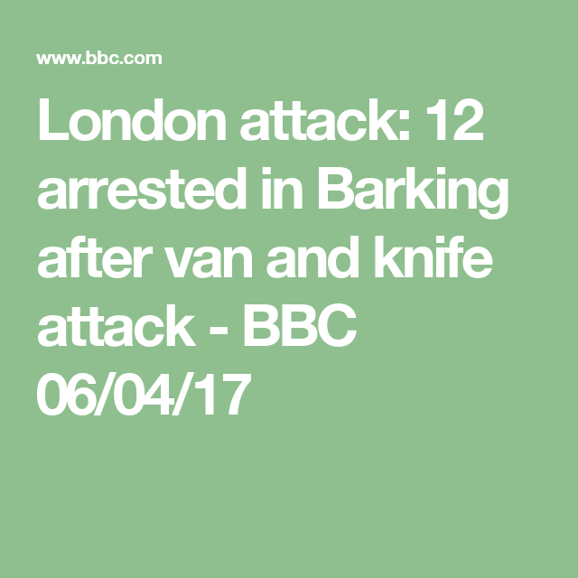 London attack: 12 arrested in Barking after van and knife attack - BBC 06/04/17