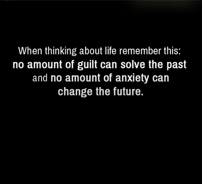 When thinking about life remember this: no amount of guilt can solve the past and no amount of anxiety can change the future. - Quotes