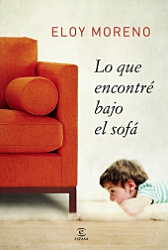 Lo que encontré bajo el sofá - Eloy Moreno  ¿Qué ocurre al mover un sofá? ¿Y al mover una vida? Quizás encuentres objetos -o personas- que ya habías olvidado, un calcetín que se quedó sin pareja o una pareja a la espera, esquirlas de otra vida... ¿Y si movemos una sociedad? Entonces uno se da cuenta de que vive en un lugar con demasiados gusanos para tan poca manzana. Pero también un lugar donde, al observarnos, descubrimos que somos los primeros en hacer aquello que tanto criticamos.