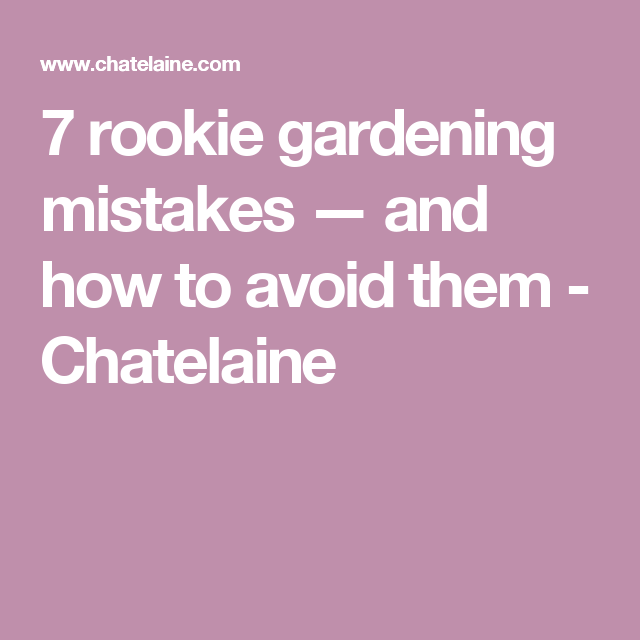 7 rookie gardening mistakes — and how to avoid them - Chatelaine