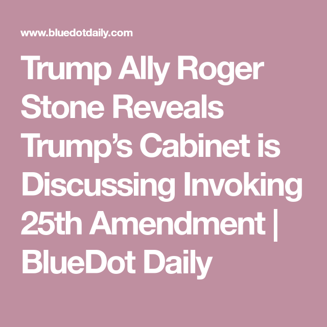 Trump Ally Roger Stone Reveals Trump S Cabinet Is Discussing Invoking 25th Amendment Bluedot Daily Roger Stone Ally Trump