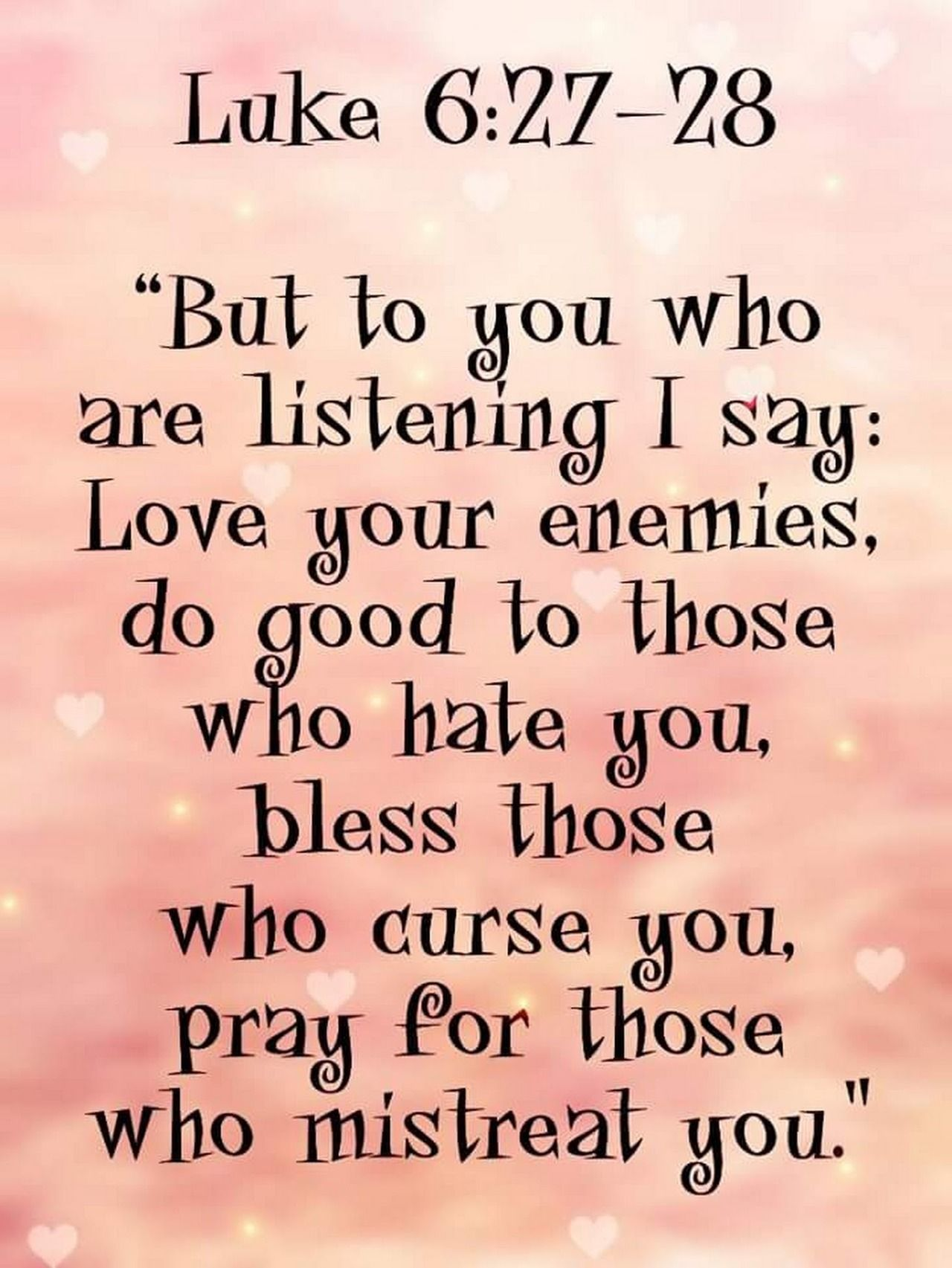"""Luke 6:27-28 (NIV) - """"But to you who are listening I say: Love your  enemies, do good to those who hate you, bless those who curse you, pray for  those who ..."""