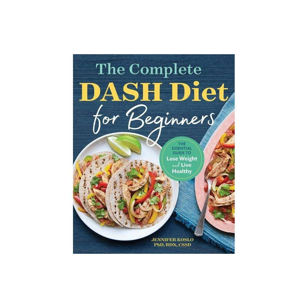 The Complete Dash Diet for Beginners by Jennifer Koslo