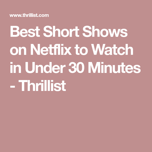 Best Shows To Watch On Netflix When You Dont Have Time To Binge
