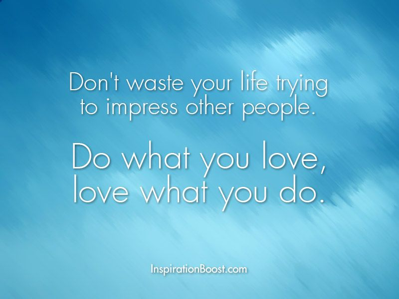 Don't Waste Your Life Trying To Impress Other People Do What You Inspiration Do What You Love Love What You Do Quote