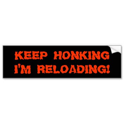 Keep honking im reloading bumper stickers keep honking reloading gun car driving warning horn funny comedy humor parody bumper