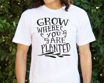 Grow Where You Are Planted Tshirt / Christmas Gift / T-shirt / Gift for Her / Girlfriend Gift / Wife Gift / Bible Verse Shirt / Tshirt