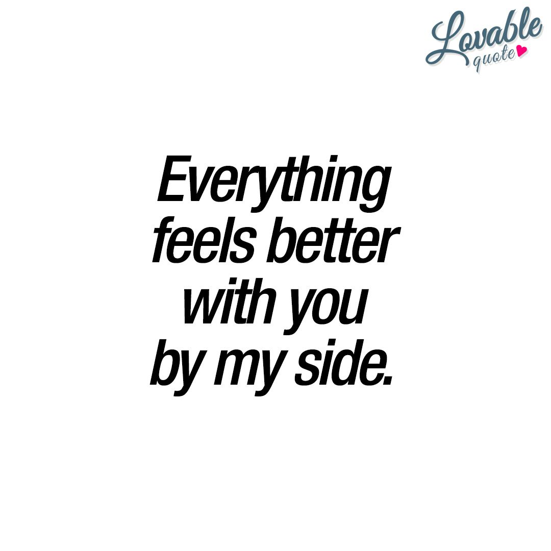 Everything Feels Better With You By My Side You And Me Quotes Be Yourself Quotes Love Husband Quotes
