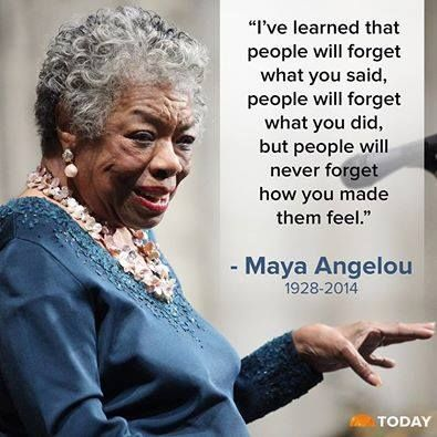 People will never forget how you made them feel -- Maya Angelou
