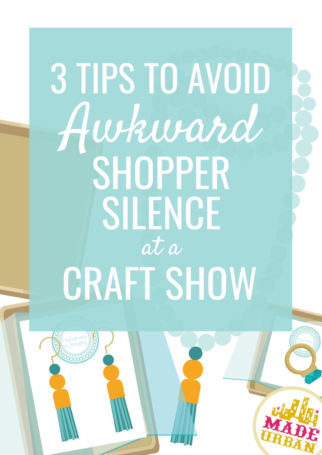 3 Tips to Avoid Awkward Shopper Silence at a Craft Show - Made Urban