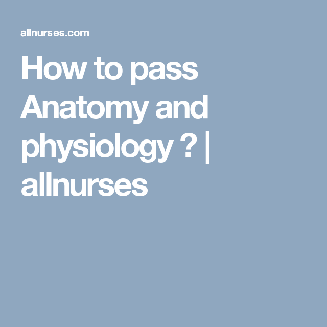 How to pass Anatomy and physiology ? | allnurses | College planning ...