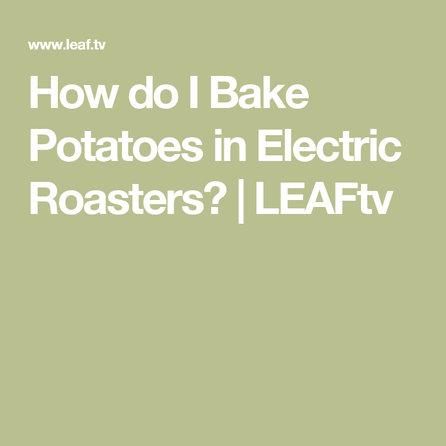 How do I Bake Potatoes in Electric Roasters? | LEAFtv