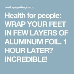 Health for people: WRAP YOUR FEET IN FEW LAYERS OF ALUMINUM FOIL. 1 HOUR LATER? INCREDIBLE!