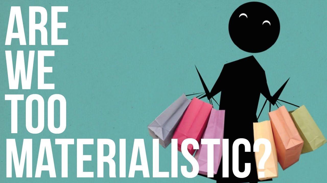 Are We Too Materialistic Materialistic Consumerism Human