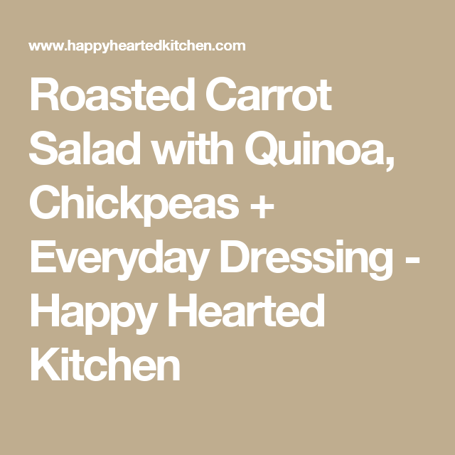 Roasted Carrot Salad with Quinoa, Chickpeas + Everyday Dressing - Happy Hearted Kitchen