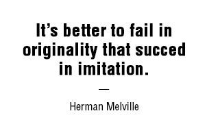 It's better to fail in originality that succed in imitation. — Herman Melville