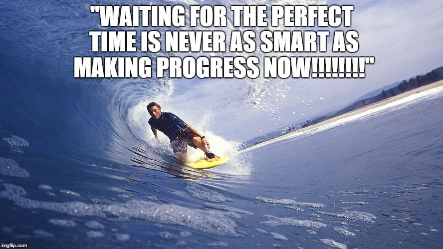 """""""WAITING FOR THE PERFECT TIME IS NEVER AS SMART AS MAKING"""