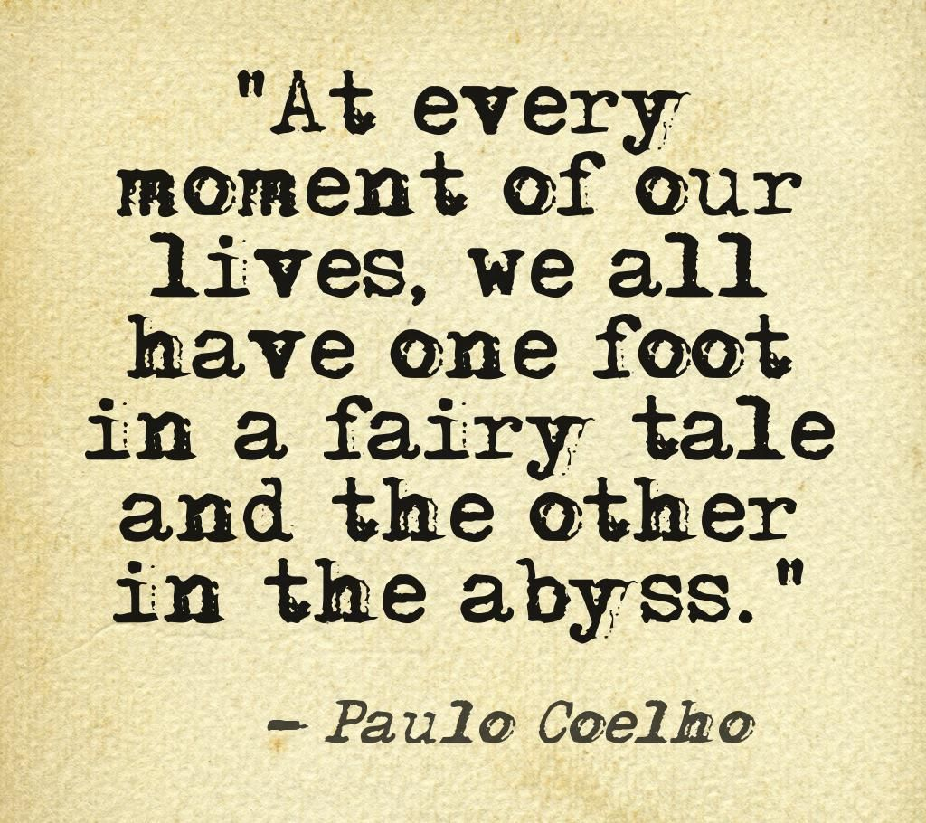paolo coelho wrote the alchemist which fascinated me and made love this at every moment of our lives we all have one foot in a fairy tale and the other in the abyss paulo coelho
