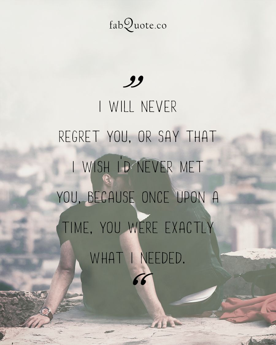 I Will Never Regret You Or Say That I Wish I D Never Met You Because Once Upon Regret Quotes Meeting You Quotes Never Regret Quotes