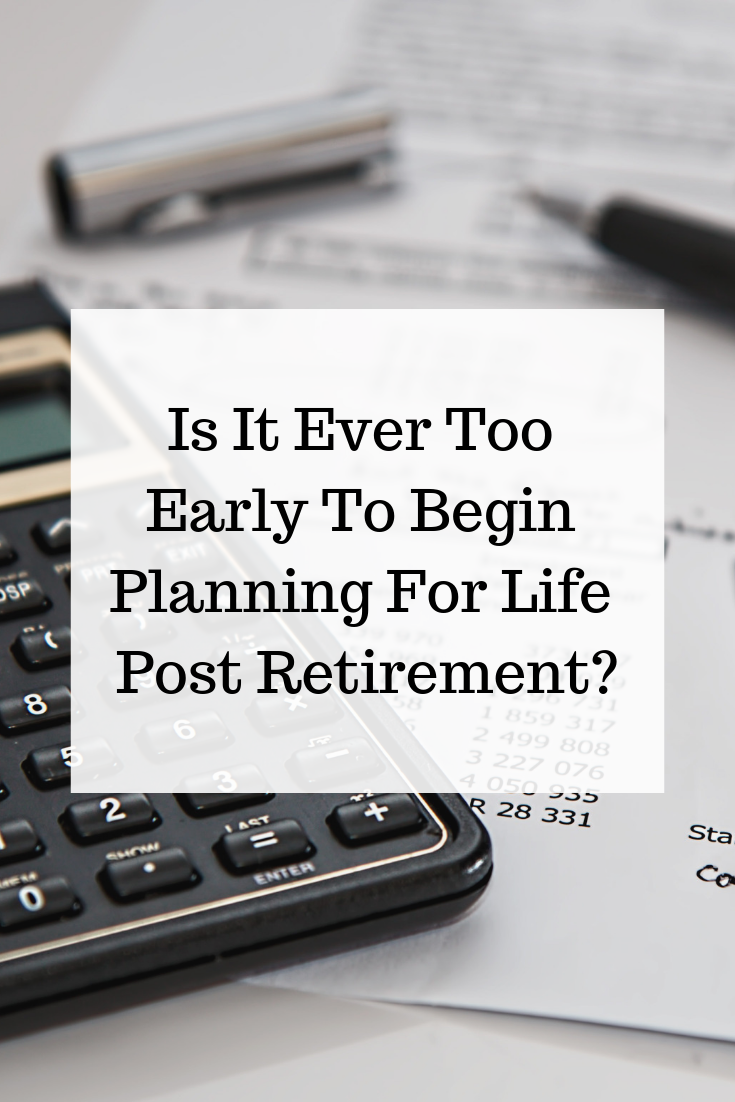 Is It Ever Too Early To Begin Planning For Life Post Retirement