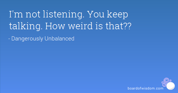 m not listening. You keep talking. How weird is that??