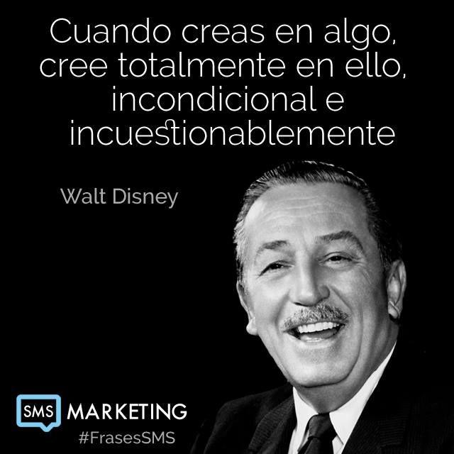 Cuando creas en algo, cree totalmente en ello, incondicional e incuestionablemente.   - Walt Disney