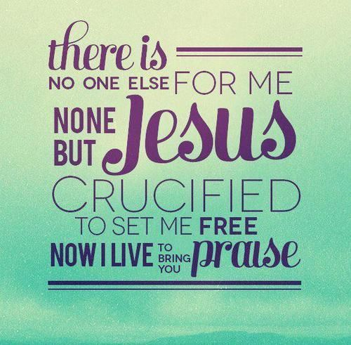 There Is No One Else For Me None But JESUS Crucified To Set Me