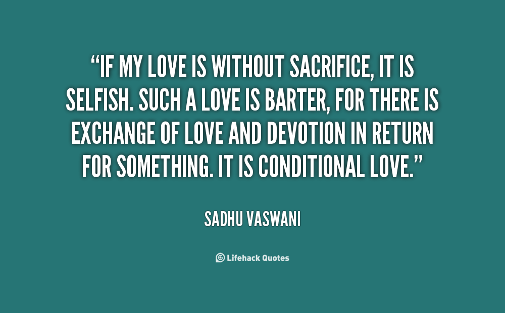 If My Love Is Without Sacrifice It Is Selfish Such A Love Is Barter For There Is Exchange Of Love And Devotion In Return For Conditional Love Quotes My Love