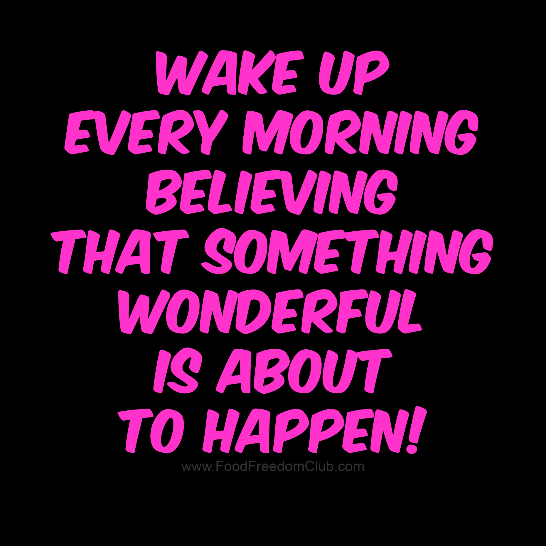 Wake Up Every Morning Believing That Something Wonderful Is About To Happen Bp Ffc Foodfreedomclub Funny Quotes For Teens Funny Memes About Life Some Words