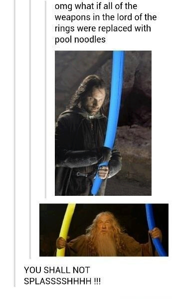 lord of the rings funny.. my friend and i pretended pool noodles were lightsabers.. :)