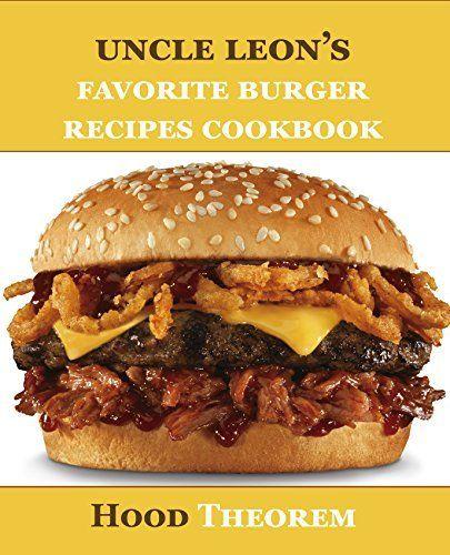 Uncle Leon's Favorite Burger Recipes Cookbook (Hood Theorem Cookbook Series) by Hood Theorem, http://www.amazon.com/dp/B00YRMDY4G/ref=cm_sw_r_pi_dp_xFCCvb1KT01EY