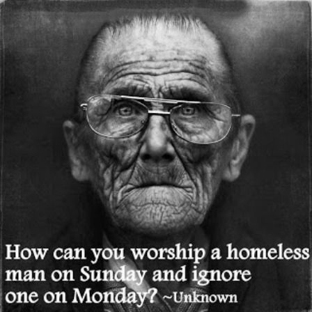 Quotes About Homelessness Extraordinary How Can You Worship A Homeless Man On Sunday And Ignore One On