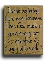 In the beginning, there was darkness.  Then God made a good strong pot of coffee and got to work.