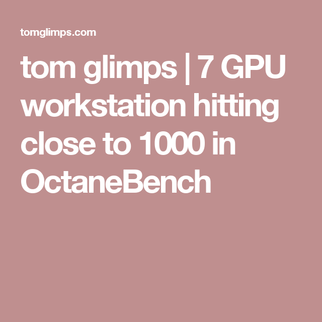 Tom Glimps 7 Gpu Workstation Hitting Close To 1000 In Octanebench