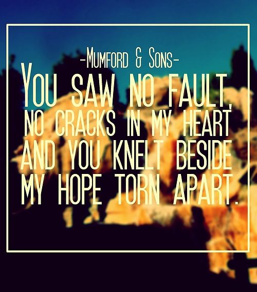 Ghosts That We Knew - Mumford & Sons - (You saw no fault, no cracks in my heart and you knelt beside my hope torn apart.)