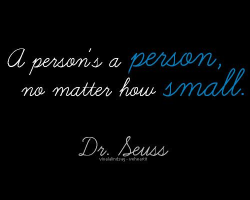 """Seuss > """"A person's a person - No matter how small """"  . My response  > """" If you love life and real children - You stand ever so tall """""""