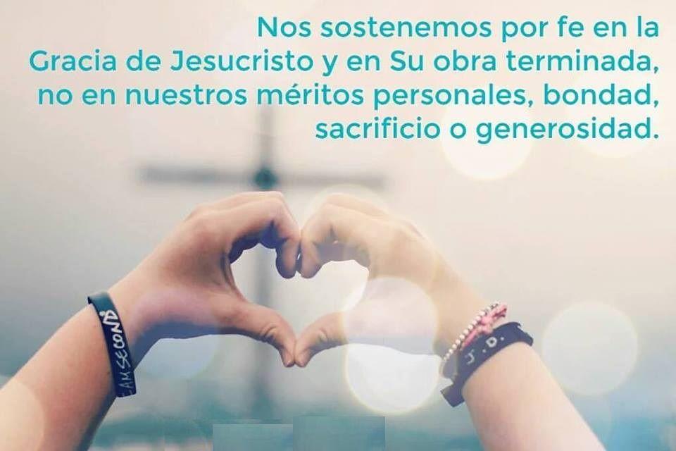 Nos sostenemos por fe en la Gracia de Jesucristo y en su Obra terminada, no en nuestros méritos personales, bondad, sacrifico o generosidad.