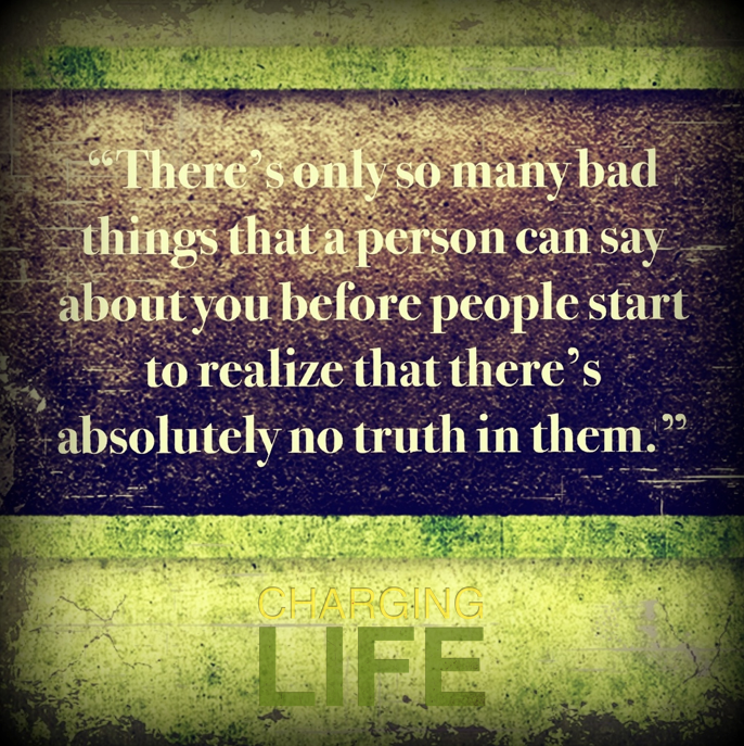 """""""There's only so many bad things that a person can say about you before people start to realize that there's absolutely no truth in them."""""""
