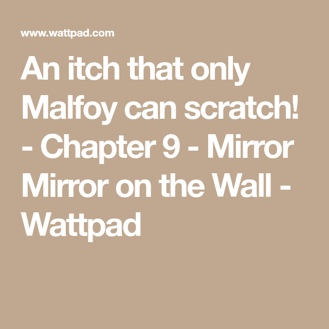 An itch that only Malfoy can scratch! - Chapter 9 - Mirror Mirror on