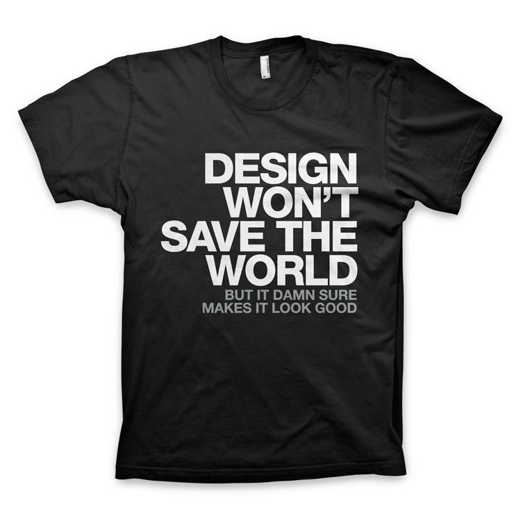design wont save the world but it damn sure makes it look - Ideas For T Shirt Designs