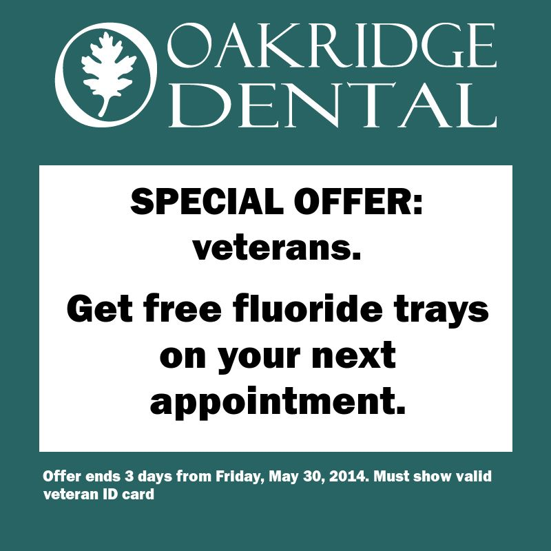 Another special offer from Oakridge Dental: --- For all veterans.. --- Get free fluoride trays on your next appointment. --- Offer ends 3 days from Friday, May 30, 2014. Must show valid veteran ID car